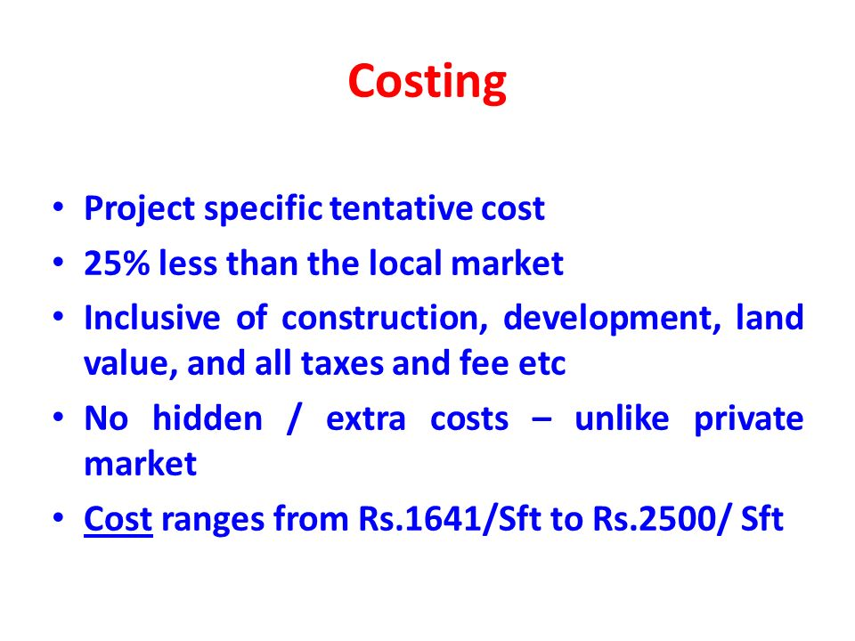 Costing Project specific tentative cost 25% less than the local market Inclusive of construction, development, land value, and all taxes and fee etc No hidden / extra costs – unlike private market Cost ranges from Rs.1641/Sft to Rs.2500/ Sft Cost