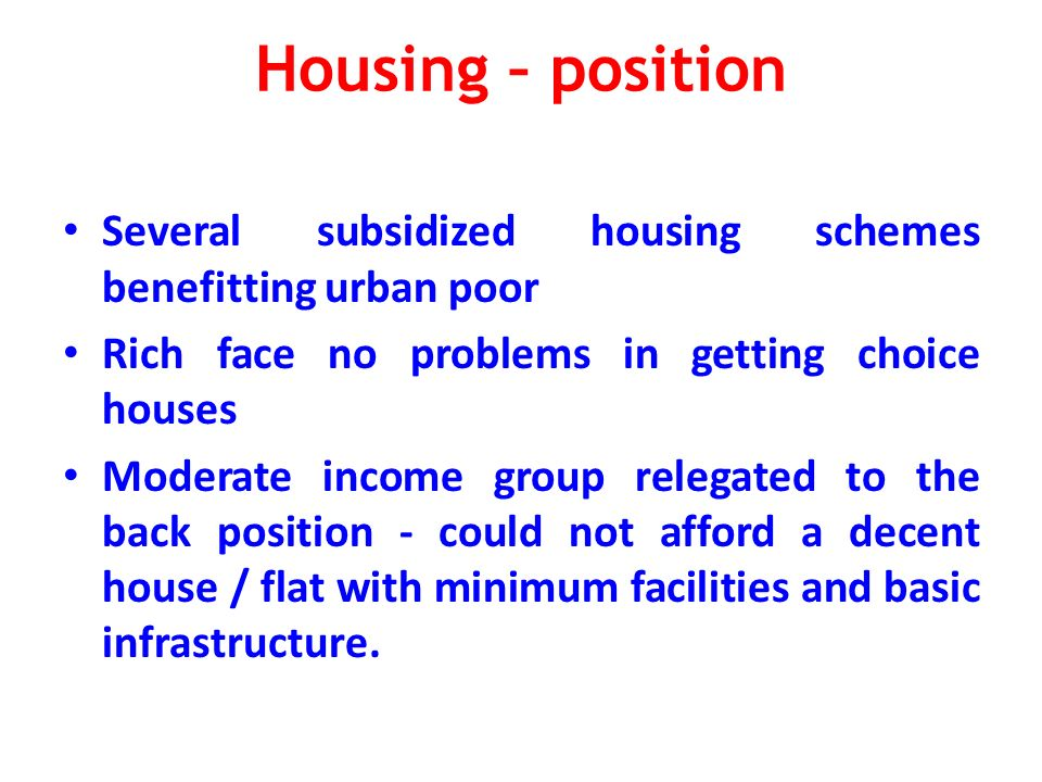 Housing – position Several subsidized housing schemes benefitting urban poor Rich face no problems in getting choice houses Moderate income group relegated to the back position - could not afford a decent house / flat with minimum facilities and basic infrastructure.