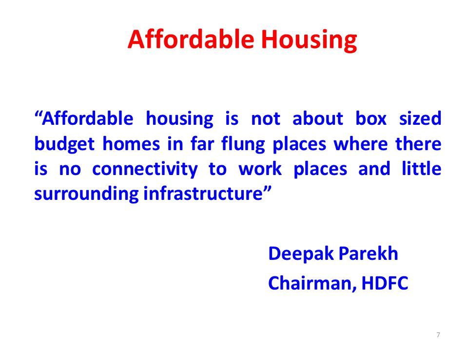Affordable Housing Affordable housing is not about box sized budget homes in far flung places where there is no connectivity to work places and little surrounding infrastructure Deepak Parekh Chairman, HDFC 7