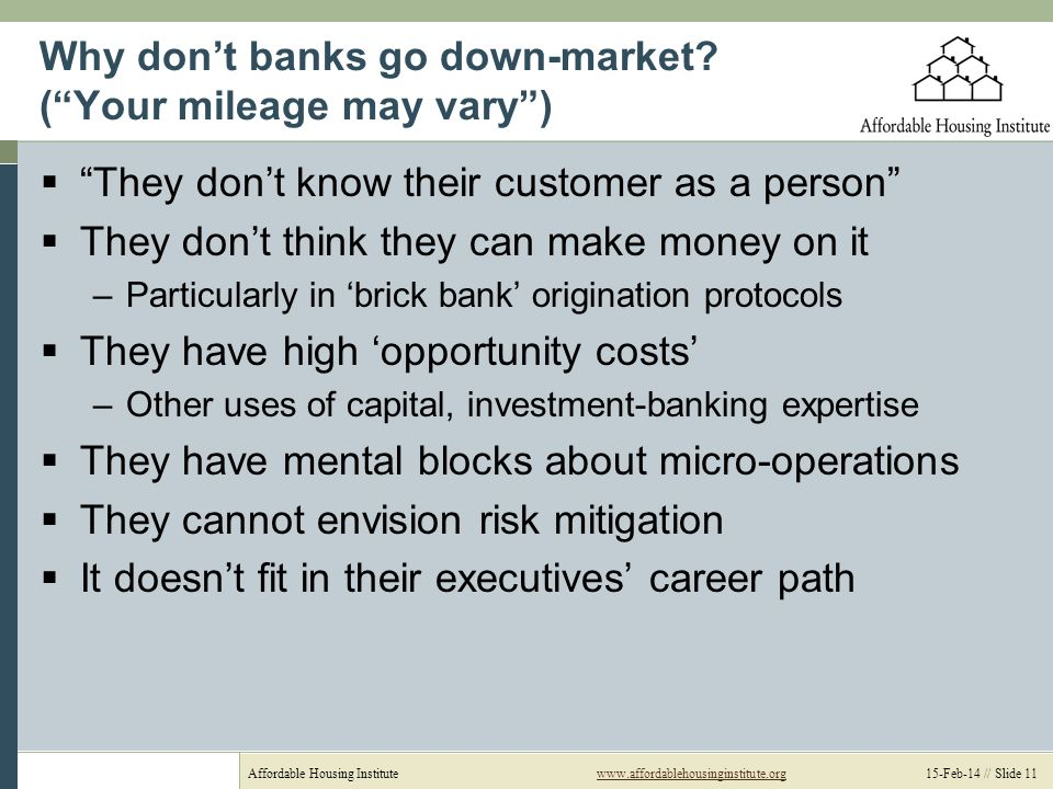 Affordable Housing Institutewww.affordablehousinginstitute.org 15-Feb-14 // Slide 11www.affordablehousinginstitute.org Why dont banks go down-market.
