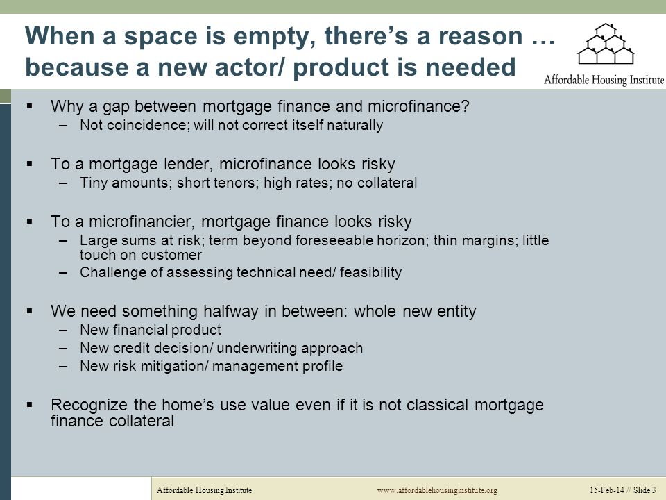 Affordable Housing Institutewww.affordablehousinginstitute.org 15-Feb-14 // Slide 3www.affordablehousinginstitute.org When a space is empty, theres a reason … because a new actor/ product is needed Why a gap between mortgage finance and microfinance.