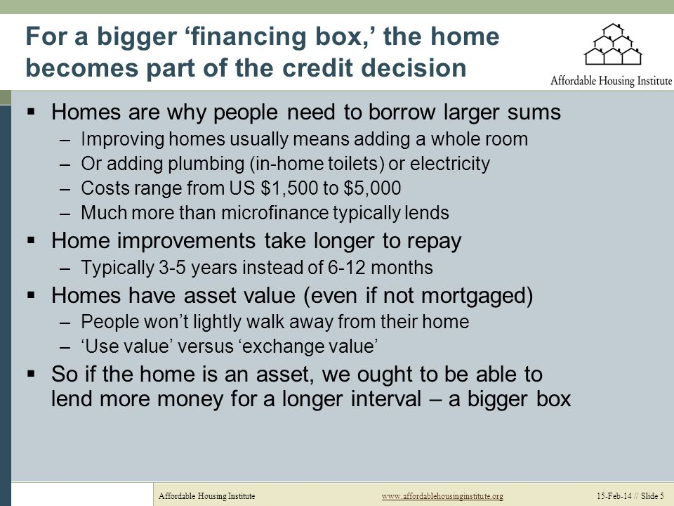 Affordable Housing Institutewww.affordablehousinginstitute.org 15-Feb-14 // Slide 5www.affordablehousinginstitute.org For a bigger financing box, the home becomes part of the credit decision Homes are why people need to borrow larger sums –Improving homes usually means adding a whole room –Or adding plumbing (in-home toilets) or electricity –Costs range from US $1,500 to $5,000 –Much more than microfinance typically lends Home improvements take longer to repay –Typically 3-5 years instead of 6-12 months Homes have asset value (even if not mortgaged) –People wont lightly walk away from their home –Use value versus exchange value So if the home is an asset, we ought to be able to lend more money for a longer interval – a bigger box