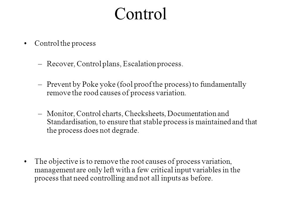 Control Control the process –Recover, Control plans, Escalation process. –Prevent by Poke yoke (fool proof the process) to fundamentally remove the ro
