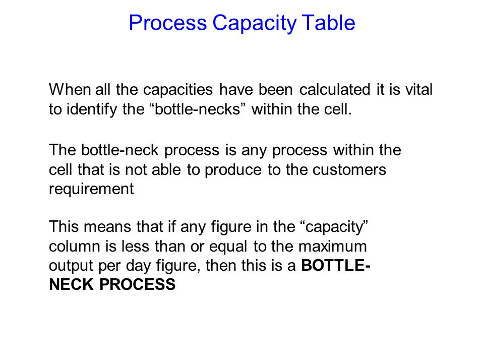 Process Capacity Table When all the capacities have been calculated it is vital to identify the bottle-necks within the cell. The bottle-neck process