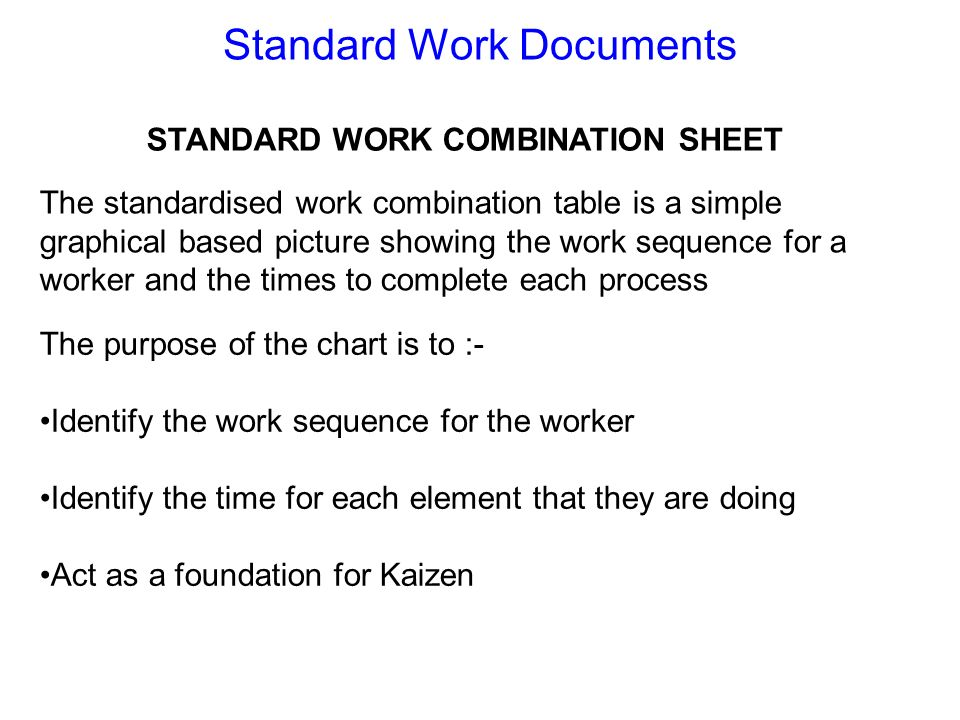 Standard Work Documents STANDARD WORK COMBINATION SHEET The standardised work combination table is a simple graphical based picture showing the work s