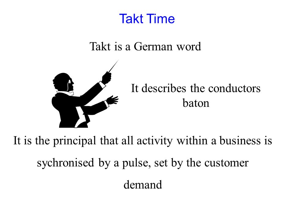 Takt Time Takt is a German word It is the principal that all activity within a business is sychronised by a pulse, set by the customer demand It descr
