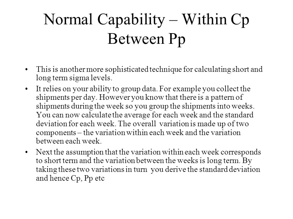 Normal Capability – Within Cp Between Pp This is another more sophisticated technique for calculating short and long term sigma levels. It relies on y