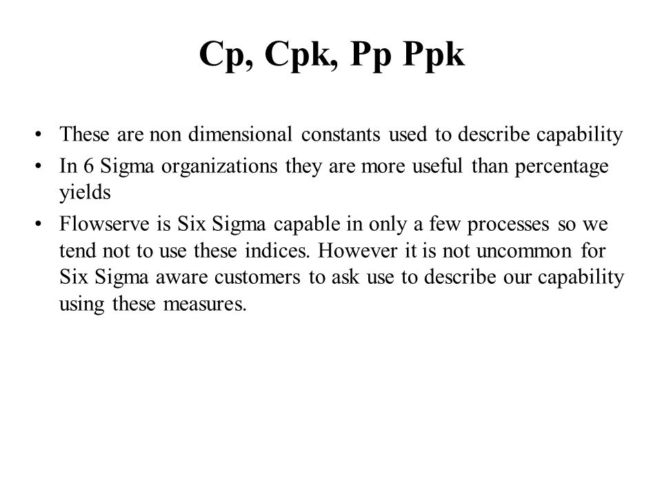 Cp, Cpk, Pp Ppk These are non dimensional constants used to describe capability In 6 Sigma organizations they are more useful than percentage yields F
