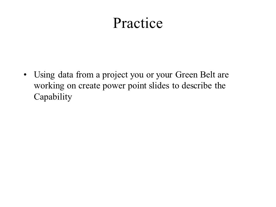 Practice Using data from a project you or your Green Belt are working on create power point slides to describe the Capability