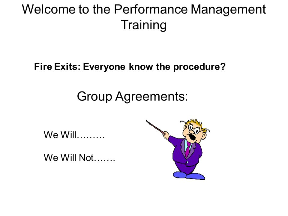 Fire Exits: Everyone know the procedure? We Will……… We Will Not……. Group Agreements: Welcome to the Performance Management Training