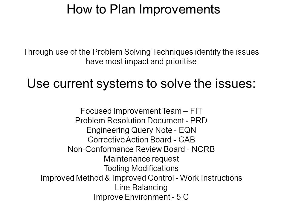 Flip Chart Through use of the Problem Solving Techniques identify the issues have most impact and prioritise Use current systems to solve the issues: