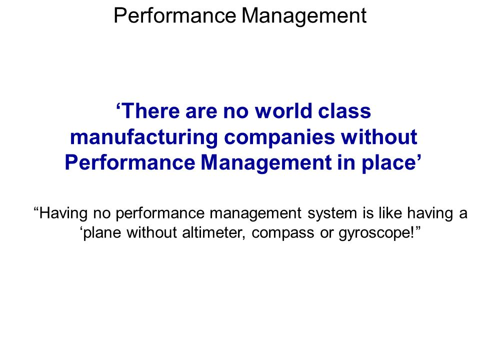 There are no world class manufacturing companies without Performance Management in place Having no performance management system is like having a plan