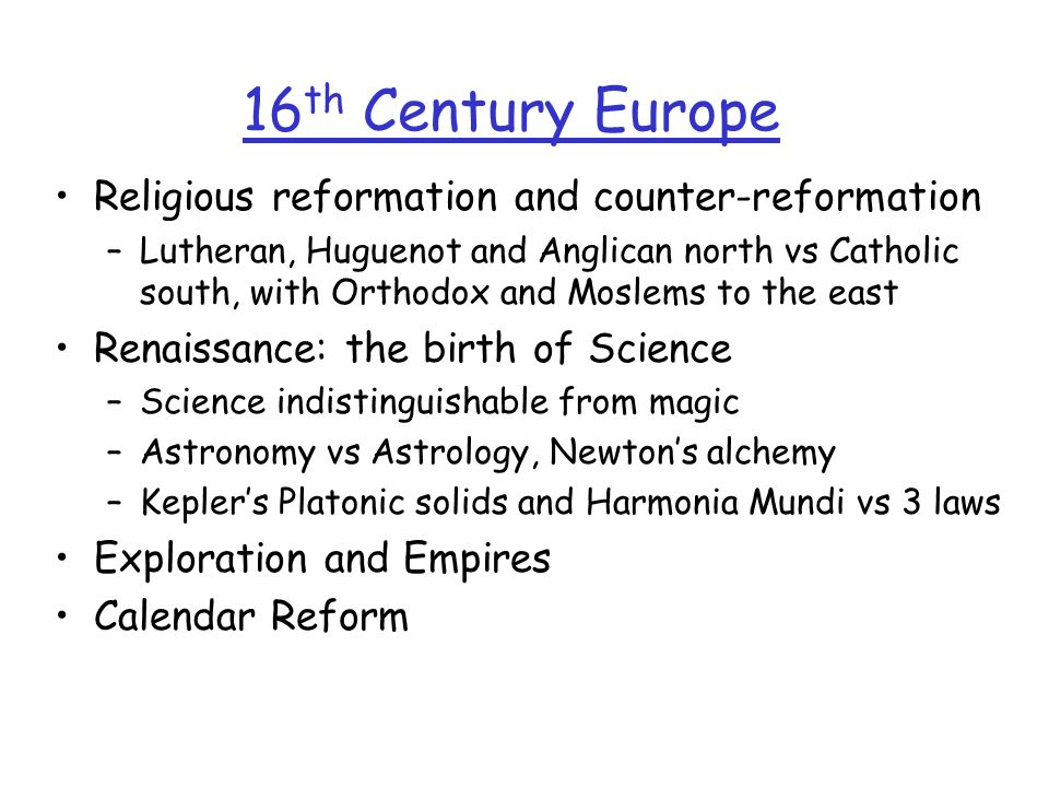 16 th Century Europe Religious reformation and counter-reformation –Lutheran, Huguenot and Anglican north vs Catholic south, with Orthodox and Moslems to the east Renaissance: the birth of Science –Science indistinguishable from magic –Astronomy vs Astrology, Newtons alchemy –Keplers Platonic solids and Harmonia Mundi vs 3 laws Exploration and Empires Calendar Reform