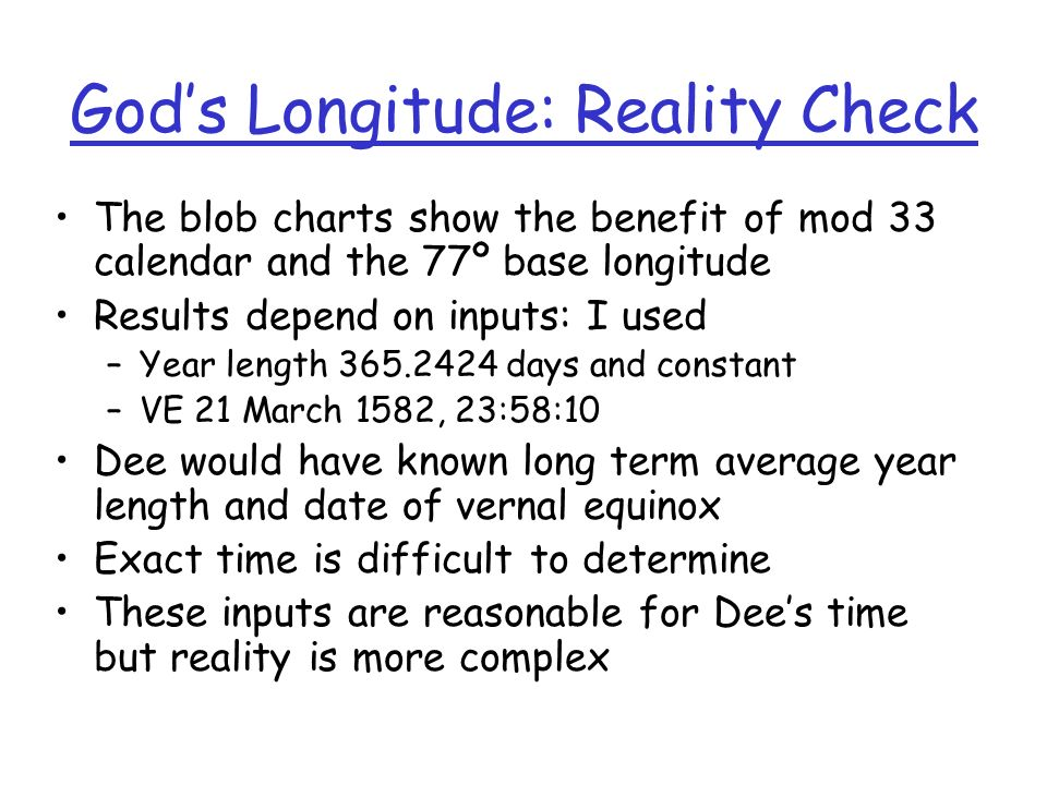 Gods Longitude: Reality Check The blob charts show the benefit of mod 33 calendar and the 77º base longitude Results depend on inputs: I used –Year length days and constant –VE 21 March 1582, 23:58:10 Dee would have known long term average year length and date of vernal equinox Exact time is difficult to determine These inputs are reasonable for Dees time but reality is more complex