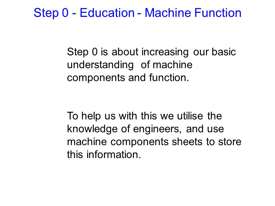 Step 0 is about increasing our basic understanding of machine components and function. To help us with this we utilise the knowledge of engineers, and