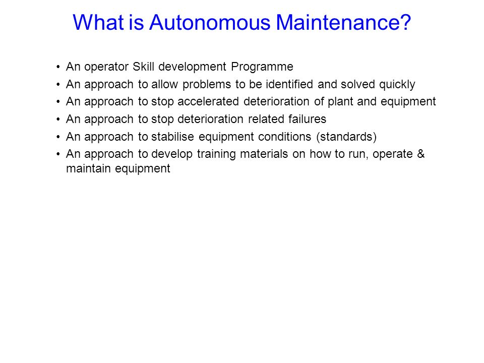What is Autonomous Maintenance? An operator Skill development Programme An approach to allow problems to be identified and solved quickly An approach