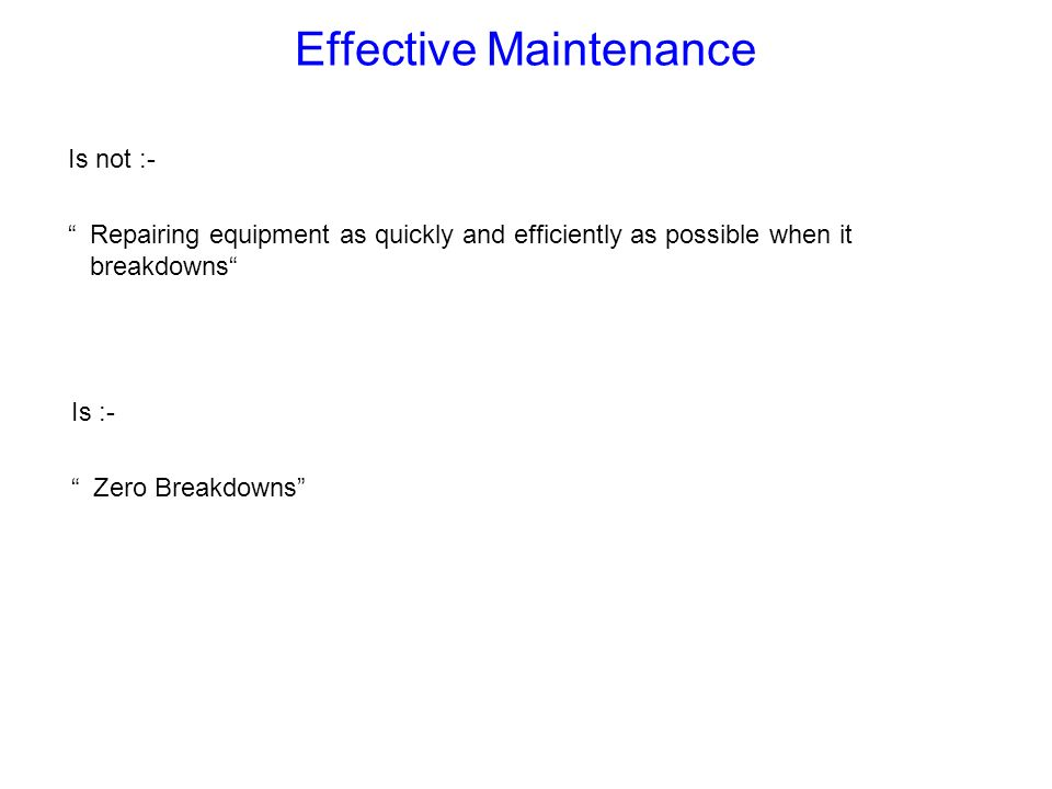 Effective Maintenance Is :- Zero Breakdowns Is not :- Repairing equipment as quickly and efficiently as possible when it breakdowns