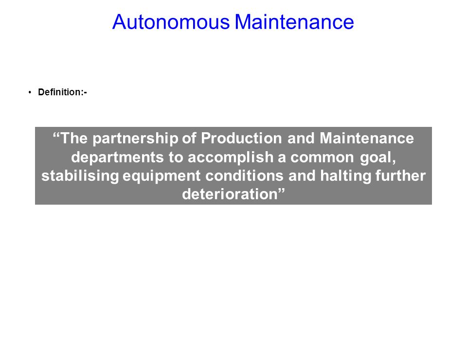 Autonomous Maintenance Definition:- conditions and halting further deterioration The partnership of Production and Maintenance departments to accompli