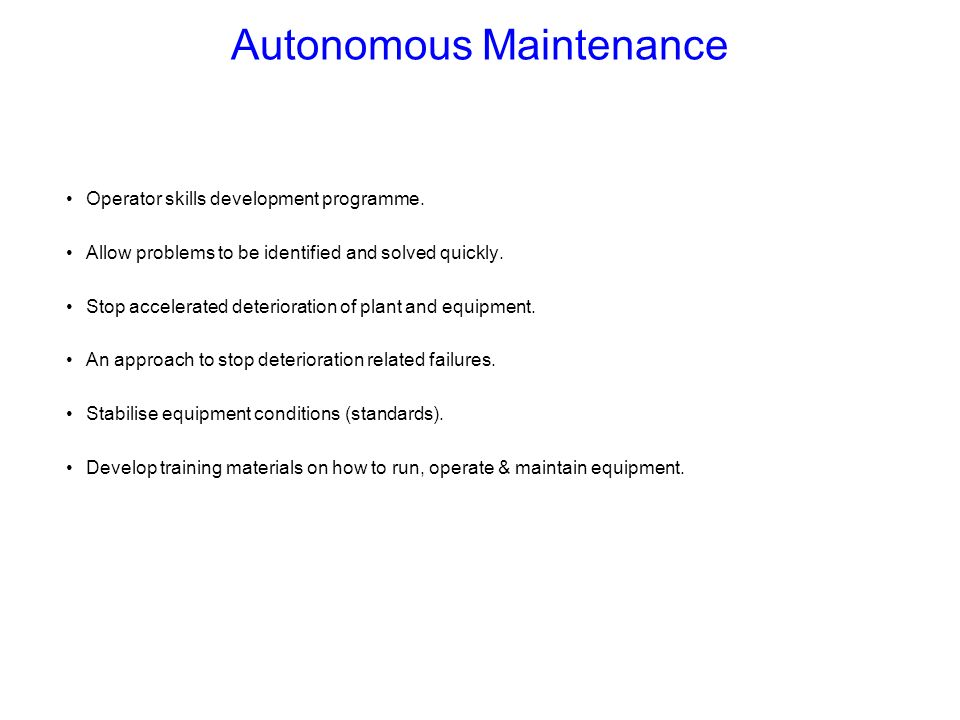 Autonomous Maintenance Operator skills development programme. Allow problems to be identified and solved quickly. Stop accelerated deterioration of pl