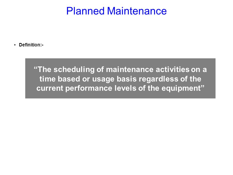 Definition:- The scheduling of maintenance activities on a time based or usage basis regardless of the current performance levels of the equipment