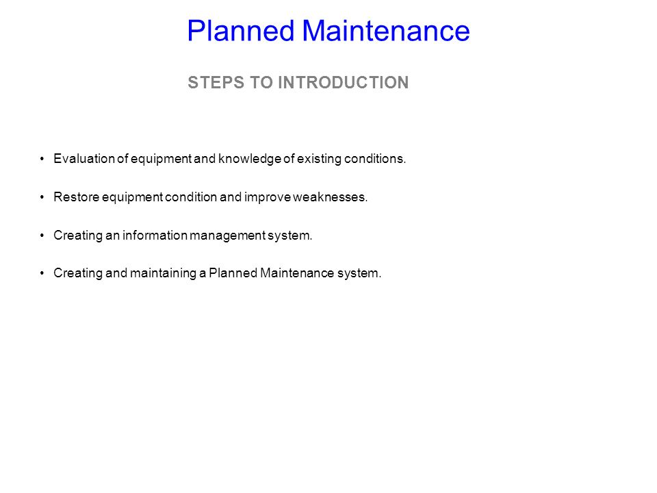 Planned Maintenance Evaluation of equipment and knowledge of existing conditions. Restore equipment condition and improve weaknesses. Creating an info