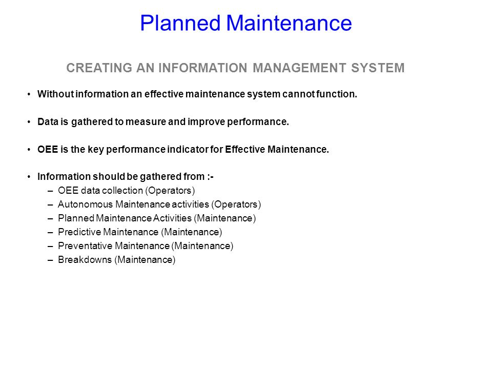 Planned Maintenance Without information an effective maintenance system cannot function. Data is gathered to measure and improve performance. OEE is t