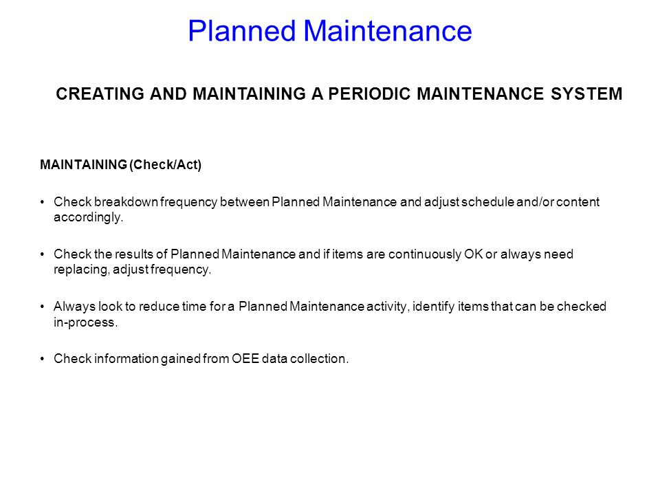 MAINTAINING (Check/Act) Check breakdown frequency between Planned Maintenance and adjust schedule and/or content accordingly. Check the results of Pla