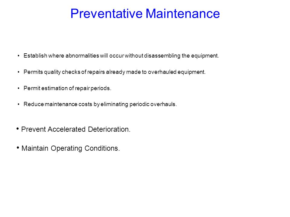 Maintain Operating Conditions. Prevent Accelerated Deterioration. Preventative Maintenance Establish where abnormalities will occur without disassembl
