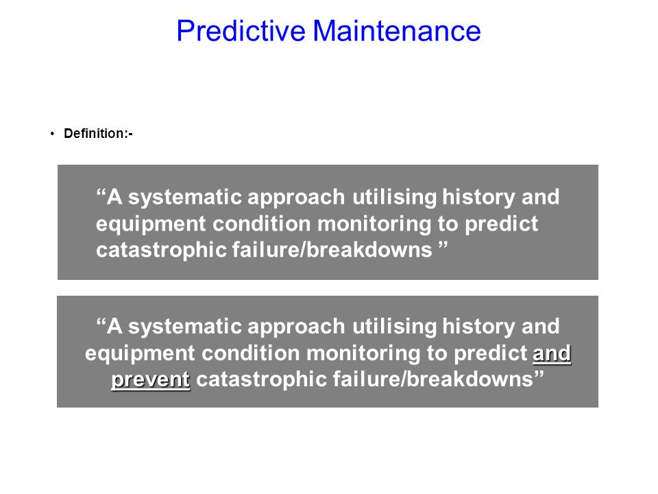 Definition:- A systematic approach utilising history and equipment condition monitoring to predict catastrophic failure/breakdowns and prevent A syste