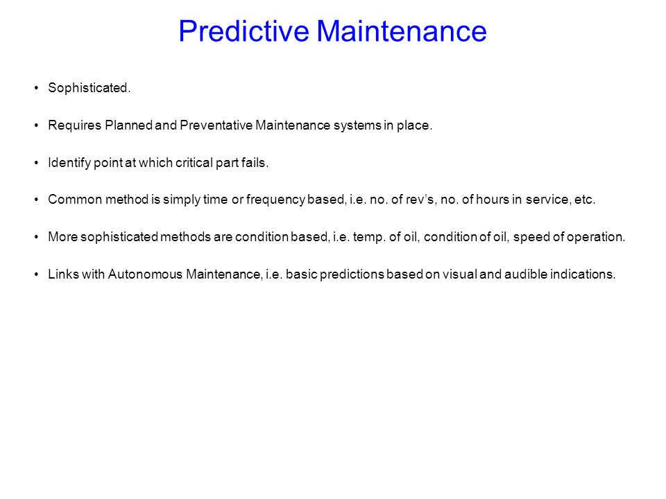 Predictive Maintenance Sophisticated. Requires Planned and Preventative Maintenance systems in place. Identify point at which critical part fails. Com