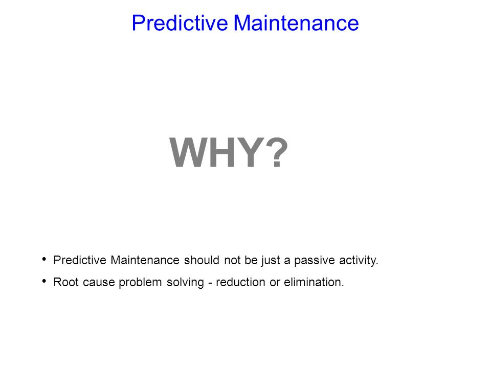 Predictive Maintenance WHY? Predictive Maintenance should not be just a passive activity. Root cause problem solving - reduction or elimination.