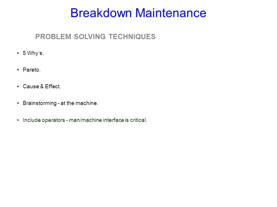 Breakdown Maintenance PROBLEM SOLVING TECHNIQUES 5 Whys. Pareto. Cause & Effect. Brainstorming - at the machine. Include operators - man/machine inter