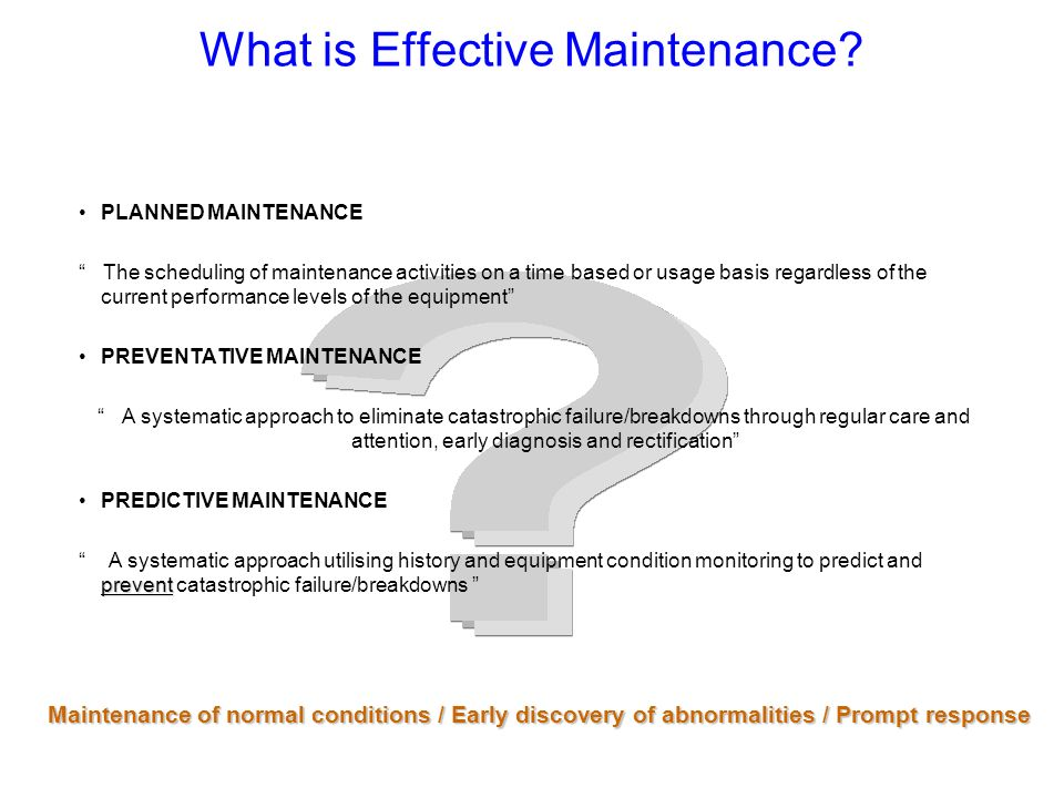 Planned Maintenance Choose Model M/C in each Area Monitor & Display Results Implement on Model M/c Horizontal Development Continue To Check and Act Develop Full PM Frequency Assign Duties Data Collection Predictive Corrective Lubrication Schedule Spare Parts Restore / Improve Weaknesses INTRODUCING Gather Accurate Data Breakdowns Time Between Failures Process Capability Yield Downtime Capacities