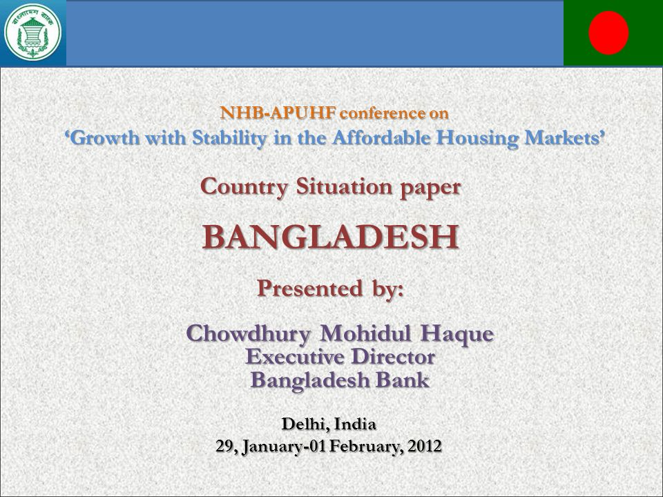 Country Situation paper BANGLADESH Presented by: NHB-APUHF conference on Growth with Stability in the Affordable Housing Markets Delhi, India 29, Janu