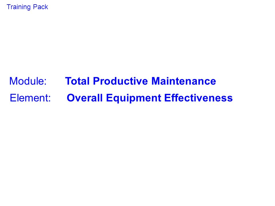 Module: Total Productive Maintenance Element: Overall Equipment Effectiveness Training Pack