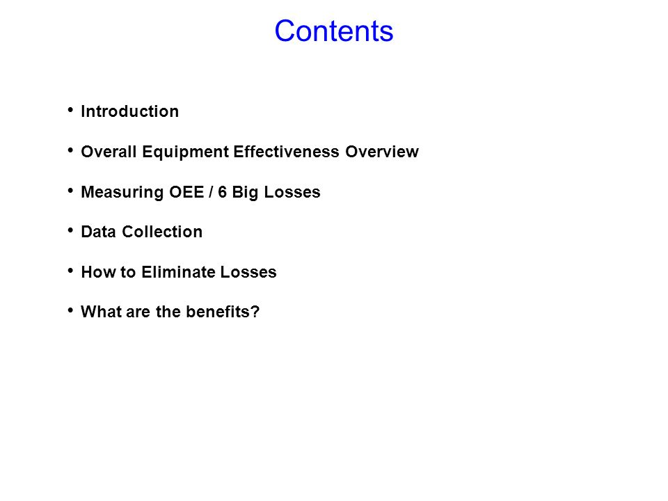 Introduction Overall Equipment Effectiveness Overview Measuring OEE / 6 Big Losses Data Collection How to Eliminate Losses What are the benefits? Cont