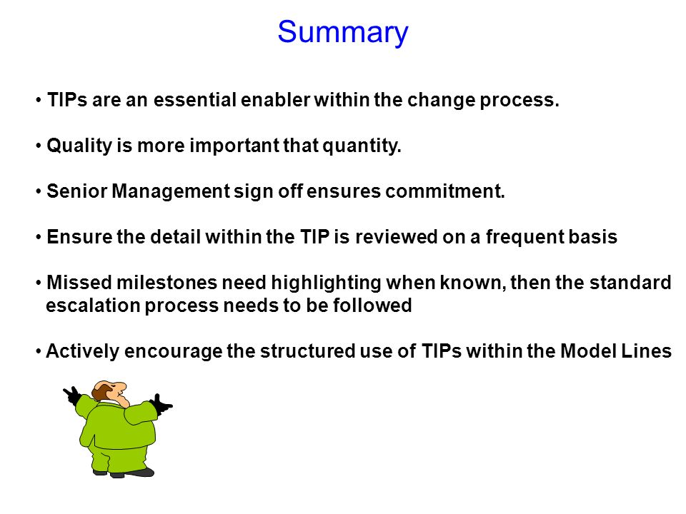 Summary TIPs are an essential enabler within the change process. Quality is more important that quantity. Senior Management sign off ensures commitmen