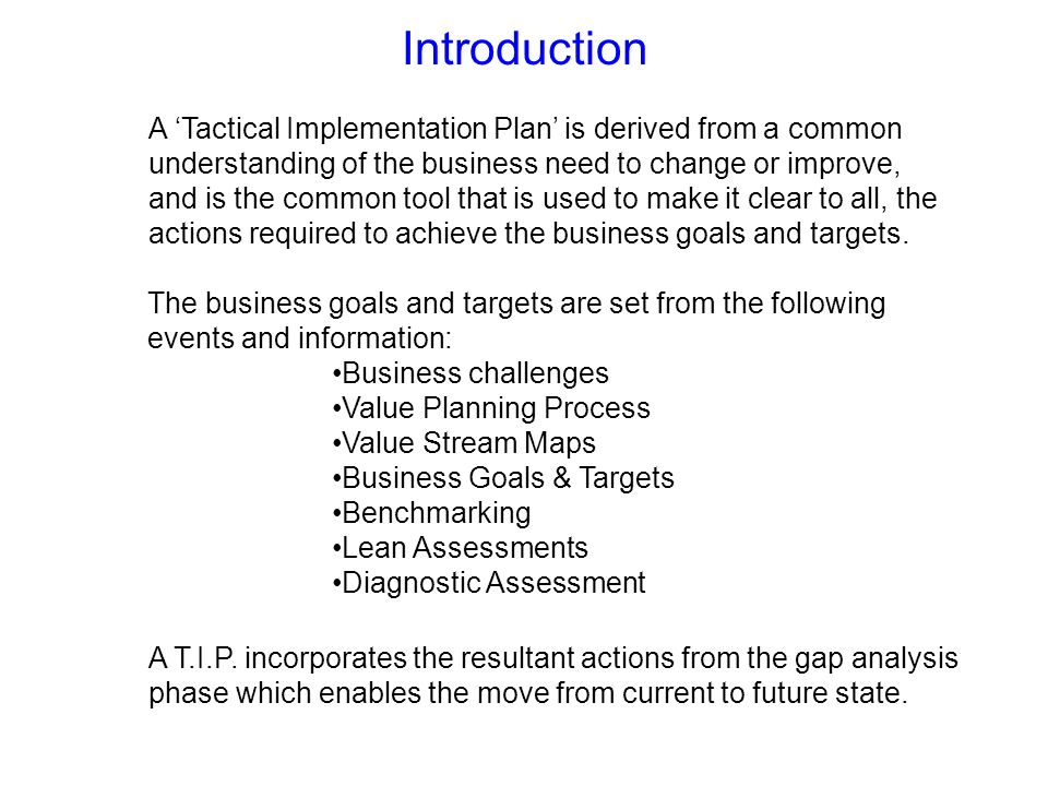Introduction A Tactical Implementation Plan is derived from a common understanding of the business need to change or improve, and is the common tool t