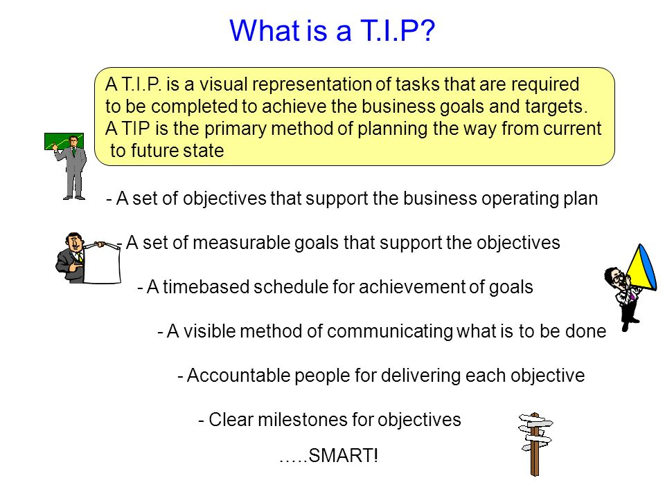 What is a T.I.P? A T.I.P. is a visual representation of tasks that are required to be completed to achieve the business goals and targets. A TIP is th
