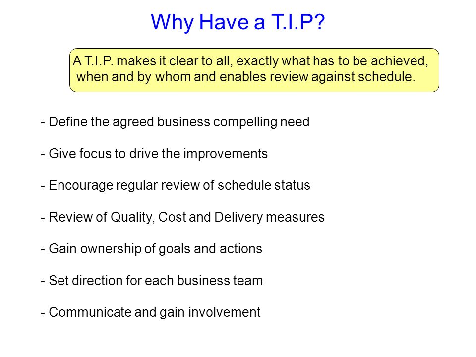 Why Have a T.I.P? A T.I.P. makes it clear to all, exactly what has to be achieved, when and by whom and enables review against schedule. - Define the
