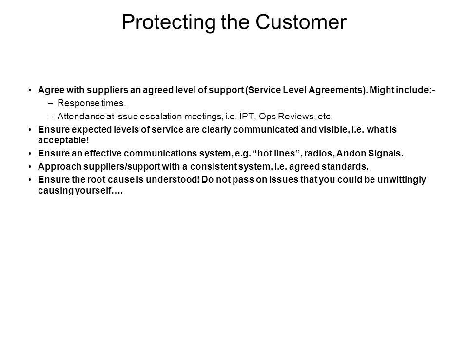 Protecting the Customer Agree with suppliers an agreed level of support (Service Level Agreements). Might include:- –Response times. –Attendance at is