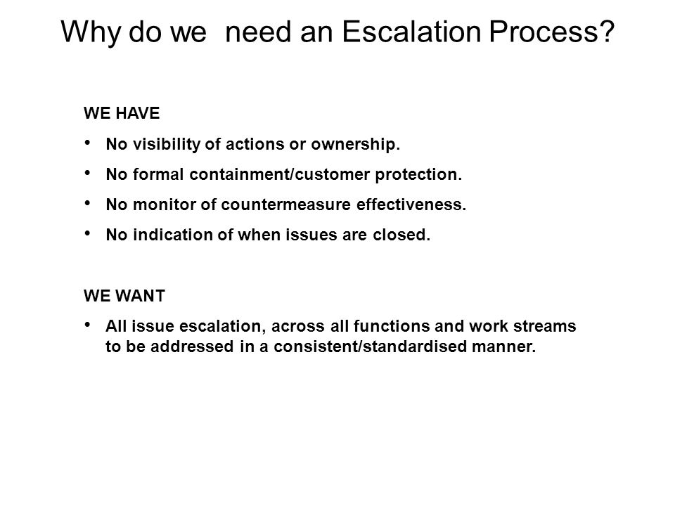 Why do we need an Escalation Process? WE HAVE No visibility of actions or ownership. No formal containment/customer protection. No monitor of counterm