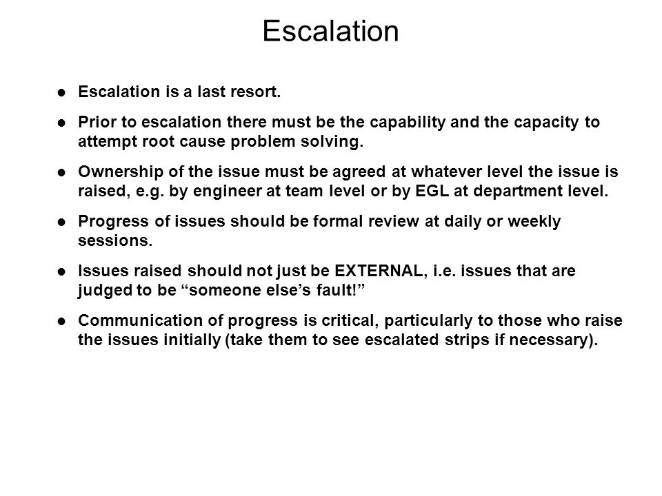 Escalation is a last resort. Prior to escalation there must be the capability and the capacity to attempt root cause problem solving. Ownership of the