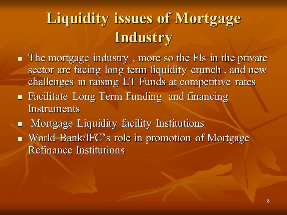 8 Liquidity issues of Mortgage Industry The mortgage industry, more so the FIs in the private sector are facing long term liquidity crunch, and new ch