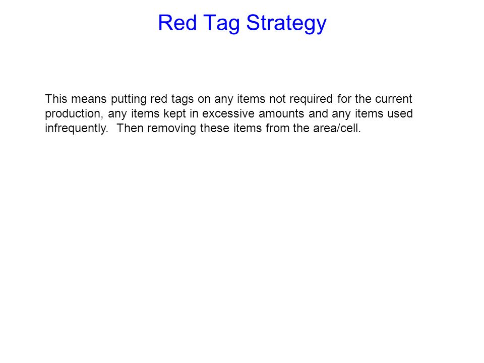 RED TAG …...Red Tag Targets Physical Areas Types of items Documents Equipment Inventory Raw materials, procured parts assembly parts, etc Machines, tools, jigs consumable items, chairs, cabinets, trolleys, etc Notices, minutes, drawings, reports, etc Floor, walkways, staging, benches, walls, shelves, racks, etc How do we Red Tag ?