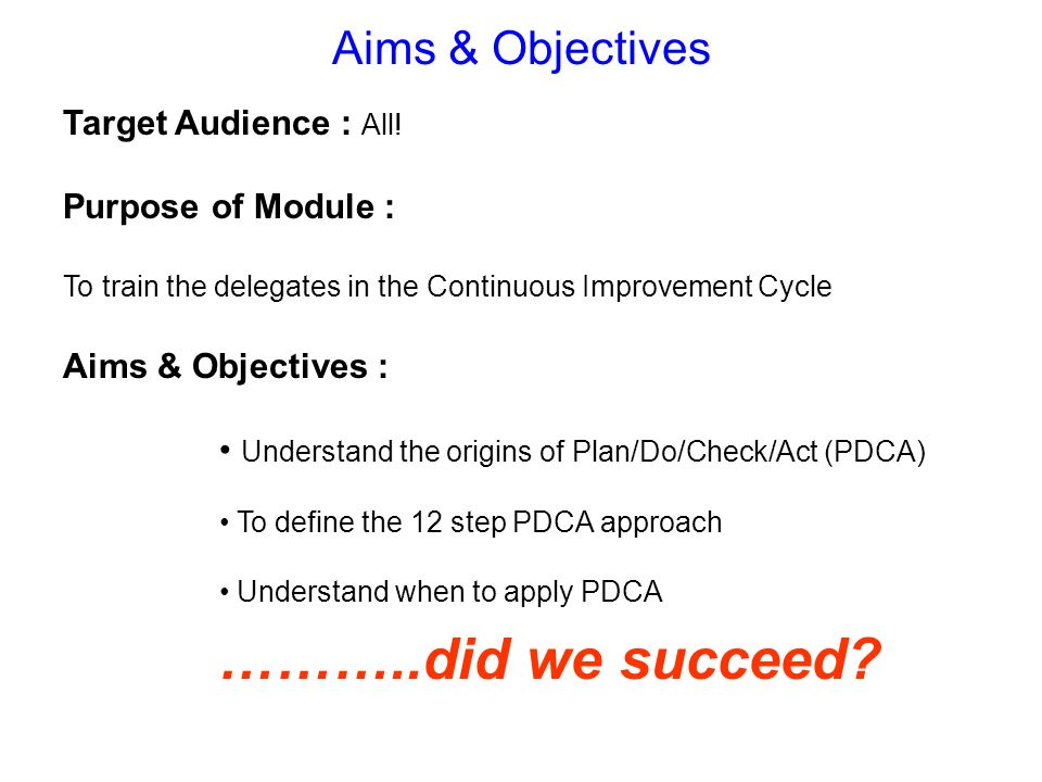 Aims & Objectives Target Audience : All! Purpose of Module : To train the delegates in the Continuous Improvement Cycle Aims & Objectives : Understand