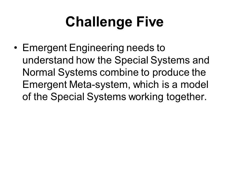 Challenge Five Emergent Engineering needs to understand how the Special Systems and Normal Systems combine to produce the Emergent Meta-system, which is a model of the Special Systems working together.