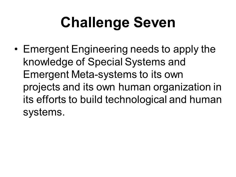 Challenge Seven Emergent Engineering needs to apply the knowledge of Special Systems and Emergent Meta-systems to its own projects and its own human organization in its efforts to build technological and human systems.
