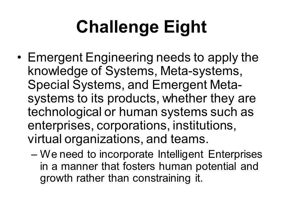 Challenge Eight Emergent Engineering needs to apply the knowledge of Systems, Meta-systems, Special Systems, and Emergent Meta- systems to its products, whether they are technological or human systems such as enterprises, corporations, institutions, virtual organizations, and teams.