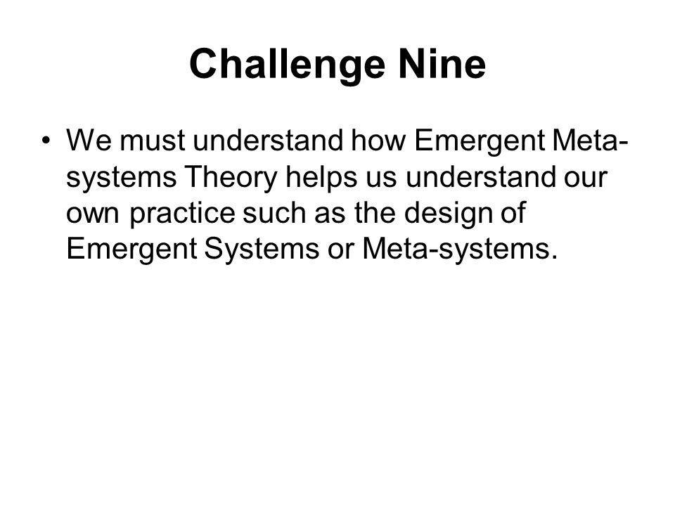 Challenge Nine We must understand how Emergent Meta- systems Theory helps us understand our own practice such as the design of Emergent Systems or Meta-systems.